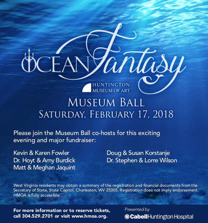 Ocean Fantasy Museum Ball Presented by Cabell Huntington Hospital. February 17, 2018. 6 PM to Midnight. For ticket or sponsorship info call 304.529.2701 or visit www.hmoa.org.